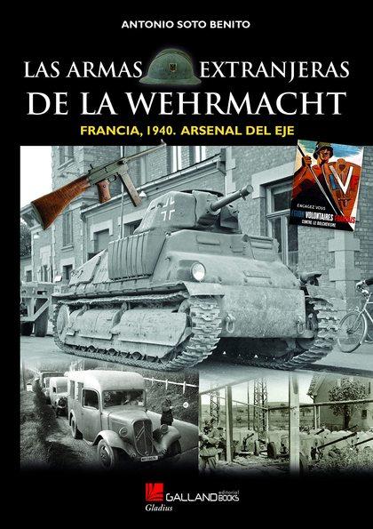 LAS ARMAS EXTRANJERAS DE LA WEHRMACHT. FRANCIA, 1940. ARSENAL DEL EJE