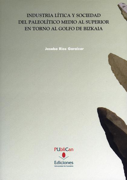 INDUSTRIA LÍTICA Y SOCIEDAD DEL PALEOLÍTICO MEDIO Y SUPERIOR EN TORNO AL GOLFO DE BIZKAIA