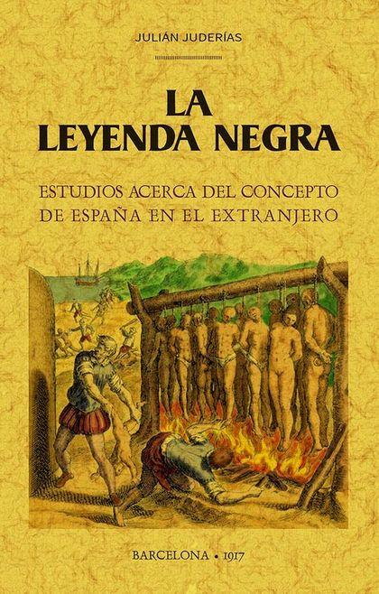 LA LEYENDA NEGRA. ESTUDIOS ACERCA DEL CONCEPTO DE ESPAÑA EN EL EXTRANJERO