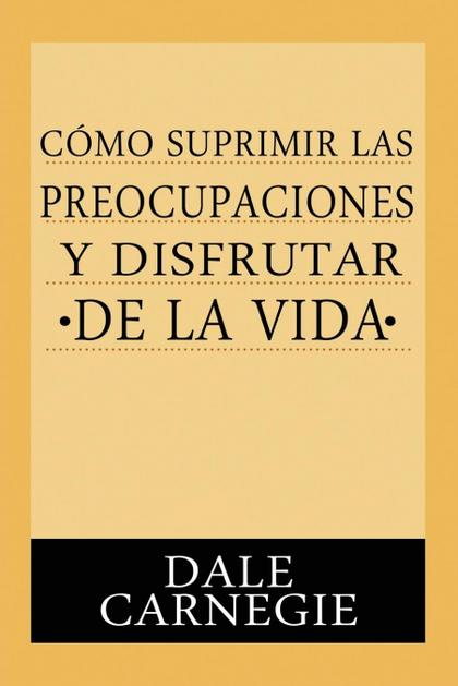 COMO SUPRIMIR PREOCUPACIONES Y DISFRUTAR DE LA VIDA.