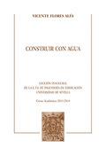 CONSTRUIR CON AGUA.. LECCIÓN INAUGURAL DE LA E.T.S. DE INGENIERÍA DE EDIFICACIÓN. UNIVERSIDAD D