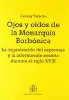 OJOS Y OÍDOS DE LA MONARQUÍA BORBÓNICA : LA ORGANIZACIÓN DEL ESPIONAJE Y LA INFORMACIÓN SECRETA