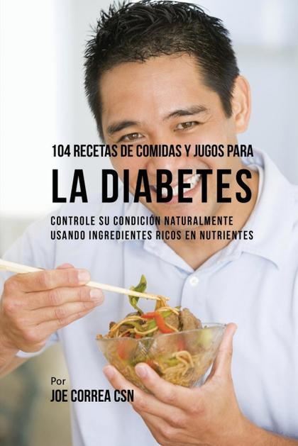 104 RECETAS DE COMIDAS Y JUGOS PARA LA DIABETES. CONTROLE SU CONDICIÓN NATURALMENTE USANDO INGR