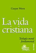 LA VIDA CRISTIANA : TEOLOGÍA MORAL FUNDAMENTAL