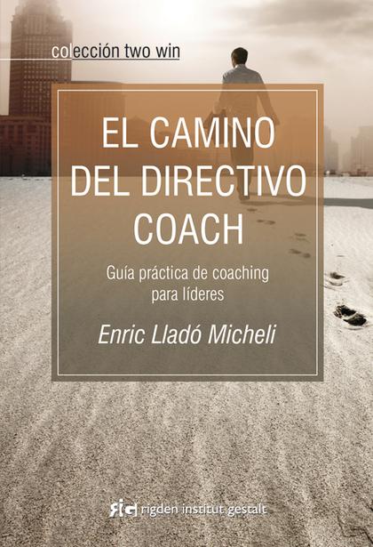 EL CAMINO DEL DIRECTIVO COACH : GUÍA PRÁCTICA DE COACHING PARA LÍDERES