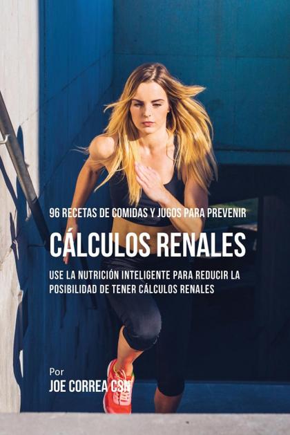 96 RECETAS DE COMIDAS Y JUGOS PARA PREVENIR CÁLCULOS RENALES. USE LA NUTRICIÓN INTELIGENTE PARA