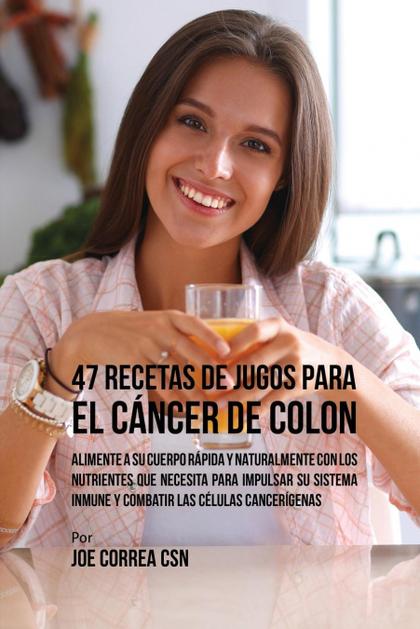 47 RECETAS DE JUGOS PARA EL CÁNCER DE COLON. ALIMENTE A SU CUERPO RÁPIDA Y NATURALMENTE CON LOS