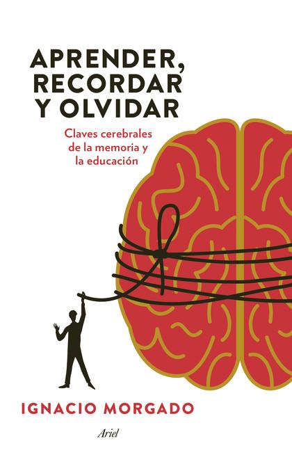 APRENDER, RECORDAR Y OLVIDAR. CLAVES CEREBRALES DE LA MEMORIA Y LA EDUCACIÓN