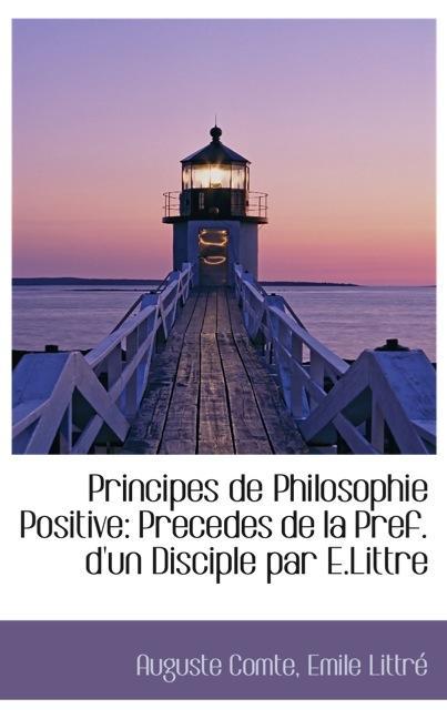 Principes de Philosophie Positive: Precedes de la Pref. d`un Disciple par E.Littre