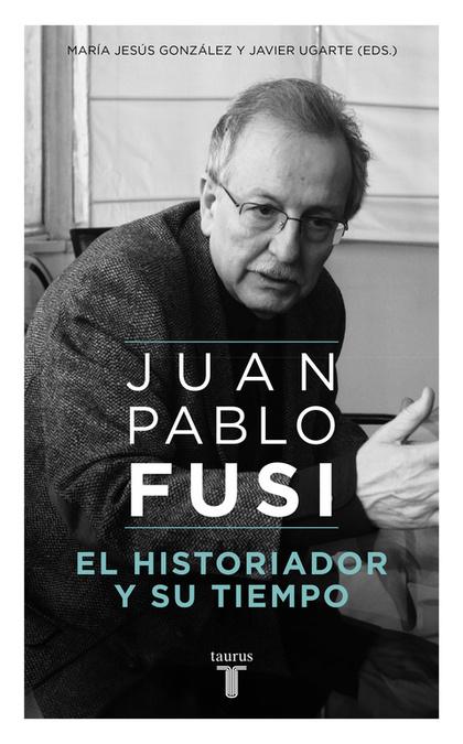 JUAN PABLO FUSI. EL HISTORIADOR Y SU TIEMPO