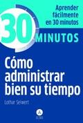 CÓMO ADMINISTRAR BIEN SU TIEMPO : APRENDA FÁCILMENTE EN 30 MINUTOS