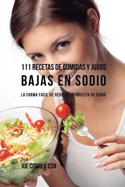111 RECETAS DE COMIDAS Y JUGOS BAJAS EN SODIO. LA FORMA FÁCIL DE REDUCIR LA INGESTA DE SODIO