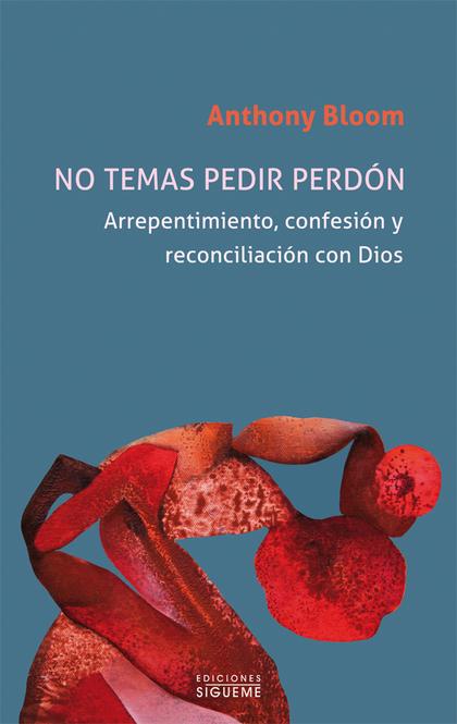 NO TEMAS PEDIR PERDÓN. ARREPENTIMIENTO, CONFESIÓN Y RECONCILIACIÓN CON DIOS