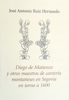 DIEGO DE MATIENZO Y OTROS MAESTROS DE CANTERÍA MONTAÑESES EN SEGOVIA EN TORNO A
