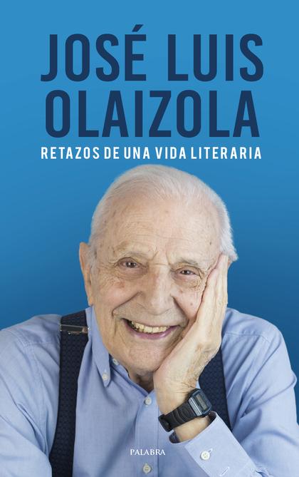 JOSÉ LUIS OLAIZOLA. RETAZOS DE UNA VIDA LITERARIA.