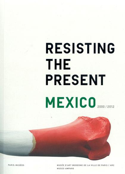 RESISTIENDO EL PRESENTE : MÉXICO, 2000-2012 = RESISTING THE PRESENT