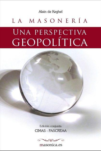 LA MASONERÍA : UNA PERSPECTIVA GEOPOLÍTICA : UN TRATADO SOBRE GEOPOLÍTICA MASÓNICA