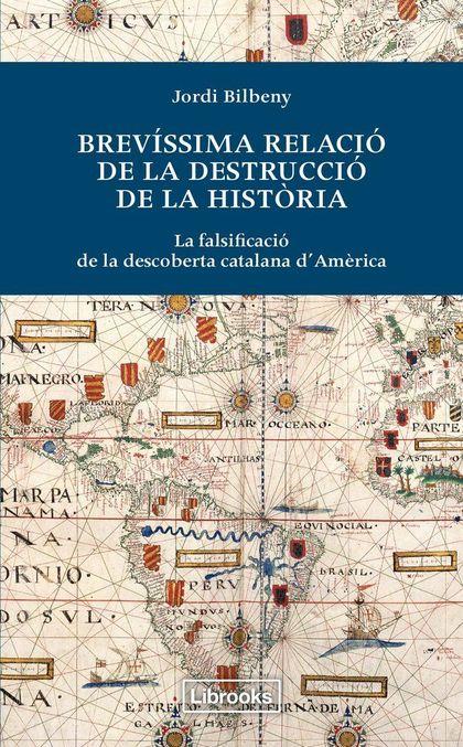 BREVÍSSIMA RELACIÓ DE LA DESTRUCCIÓ DE LA HISTORIA : LA FALSIFICACIÓ DE LA DESCOBERTA CATALANA