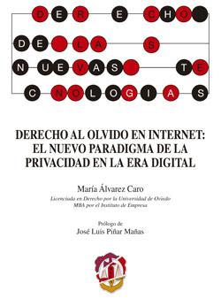DERECHO AL OLVIDO EN INTERNET : EL NUEVO PARADIGMNA DE LA PRIVACIDAD EN LA ERA DIGITAL