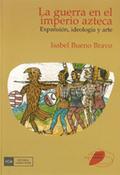 GUERRA EN EL IMPERIO AZTECA. EXPANSIÓN, IDEOLOGÍA Y ARTE.