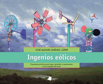 INGENIOS EÓLICOS : PROPUESTAS  PRÁCTICAS PARA JUGAR, APRENDER Y EXPERIMENTAR CON LA ENERGÍA DEL