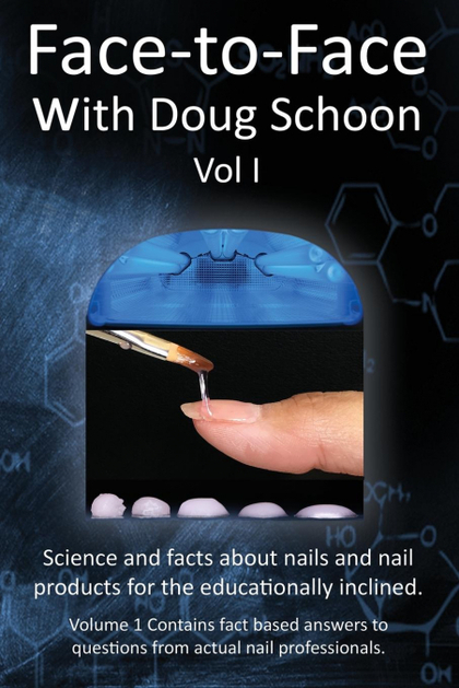 FACE-TO-FACE WITH DOUG SCHOON VOLUME I. SCIENCE AND FACTS ABOUT NAILS/NAIL PRODUCTS FOR THE EDU