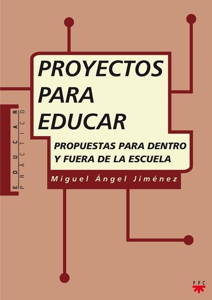 PROYECTOS PARA EDUCAR : PROPUESTAS PARA DENTRO Y FUERA DE LA ESCUELA