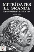 MITRÍDATES EL GRANDE : ENEMIGO IMPLACABLE DE ROMA
