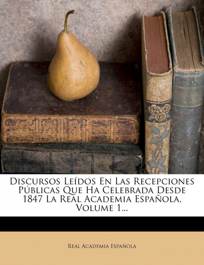 DISCURSOS LEÍDOS EN LAS RECEPCIONES PÚBLICAS QUE HA CELEBRADA DESDE 1847 LA REAL