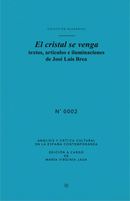 EL CRISTAL SE VENGA : TEXTOS, ARTÍCULOS E ILUMINACIONES DE JOSÉ LUIS BREA