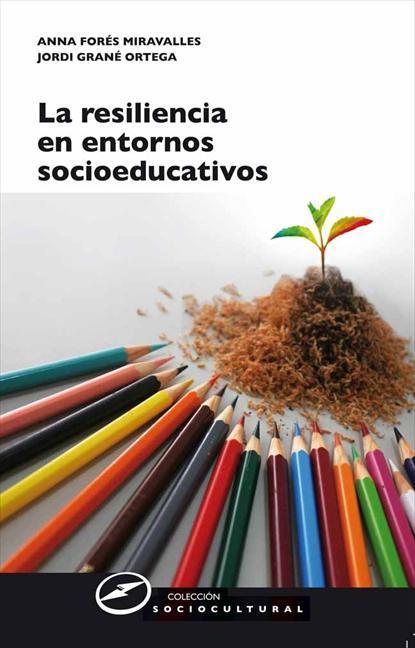 LA RESILIENCIA EN ENTORNOS SOCIOEDUCATIVOS : SENTIDO, PROPUESTAS Y EXPERIENCIAS