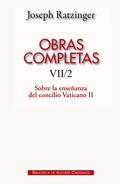 OBRAS COMPLETAS DE JOSEPH RATZINGER. VII/2: SOBRE LA ENSEÑANZA DEL CONCILIO VATI. FORMULACIÓN,
