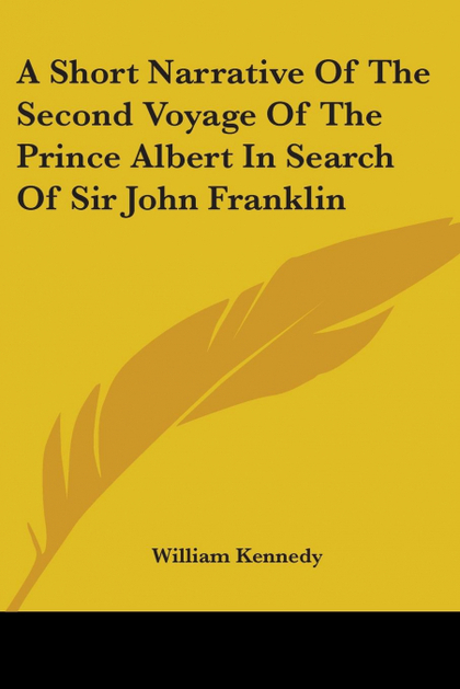 A SHORT NARRATIVE OF THE SECOND VOYAGE OF THE PRINCE ALBERT IN SEARCH OF SIR JOH