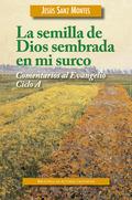 LA SEMILLA DE DIOS SEMBRADA EN MI SURCO : COMENTARIOS AL EVANGELIO, CICLO A