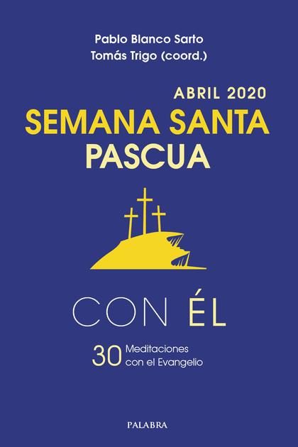 SEMANA SANTA-PASCUA 2020, CON ÉL. ABRIL 2020. 30 MEDITACIONES CON EL EVANGELIO