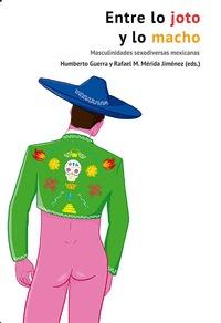 ENTRE LO JOTO Y LO MACHO. MASCULINIDADES SEXODIVERSAS MEXICANAS