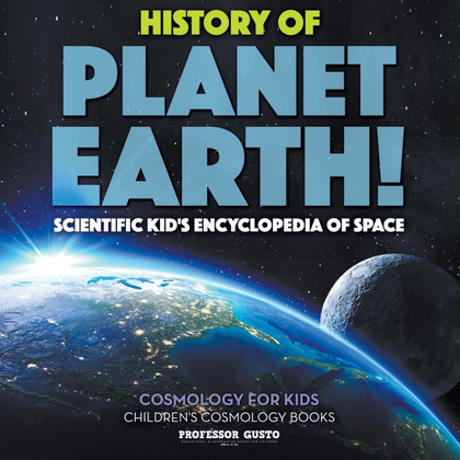 HISTORY OF PLANET EARTH! SCIENTIFIC KIDS ENCYCLOPEDIA OF SPACE - COSMOLOGY FOR K
