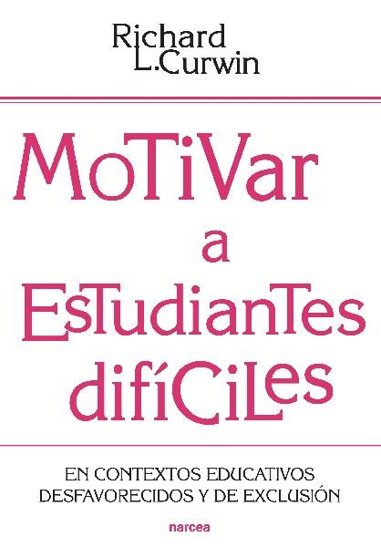 MOTIVAR A ESTUDIANTES DIFÍCILES : EN CONTEXTOS EDUCATIVOS DESAFAVORECIDOS Y DE EXCLUSIÓN