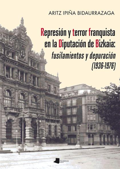 REPRESIÓN Y TERROR FRANQUISTA EN LA DIPUTACIÓN DE BIZKAIA: FUSILAMIENTOS Y DEPUR.
