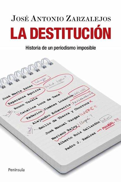 LA DESTITUCIÓN : HISTORIA DE UN PERIODISMO IMPOSIBLE
