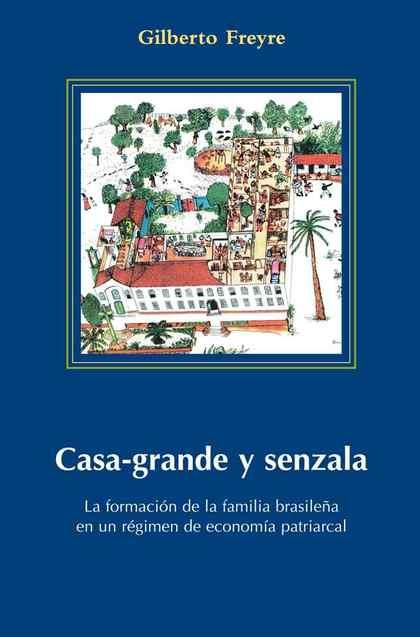 CASA-GRANDE Y SENZALA : LA FORMACIÓN DE LA FAMILIA BRASILEÑA EN UN RÉGIMEN DE ECONOMÍA PATRIARC