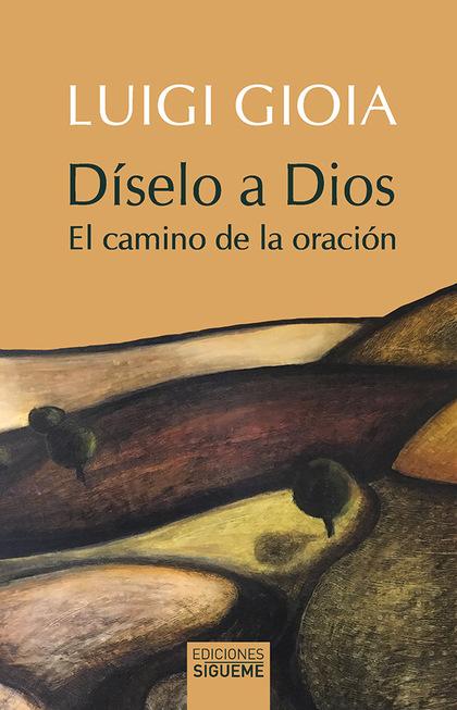DÍSELO A DIOS. EL CAMINO DE LA ORACIÓN