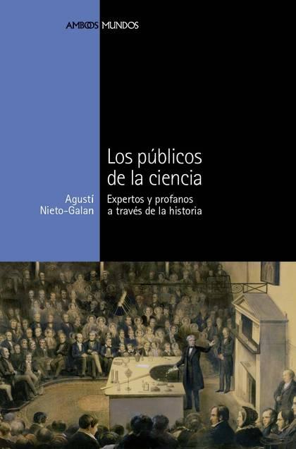 LOS PÚBLICOS DE LA CIENCIA : EXPERTOS Y PROFANOS A TRAVÉS DE LA HISTORIA
