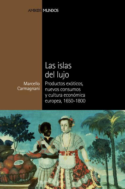 LAS ISLAS DEL LUJO : PRODUCTOS EXÓTICOS, NUEVOS CONSUMOS Y CULTURA ECONÓMICA EUROPEA, 1650-1800