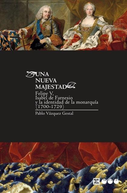 UNA NUEVA MAJESTAD. FELIPE V, ISABEL DE FARNESIO Y LA IDENTIDAD DE LA MONARQUÍA (1700-1729)