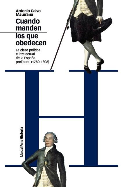 CUANDO MANDEN LOS QUE OBEDECEN : LA CLASE POLÍTICA E INTELECTUAL DE LA ESPAÑA PRELIBERAL, 1780-