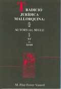 TRADICIÓ JURÍDICA MALLORQUINA : AUTORS DEL SEGLE XV AL XVIII