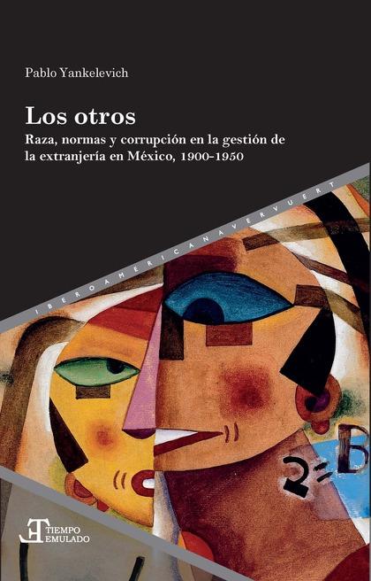 LOS OTROS. BRAZA, NORMAS Y CORRUPCIÓN EN LA GESTIÓN DE LA EXTRANJERÍA EN MÉXICO, 1900-1950