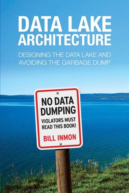 DATA LAKE ARCHITECTURE. DESIGNING THE DATA LAKE AND AVOIDING THE GARBAGE DUMP