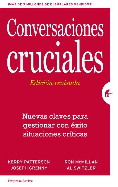 CONVERSACIONES CRUCIALES - EDICIÓN REVISADA. NUEVAS CLAVES PARA GESTIONAR CON ÉXITO SITUACIONES